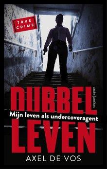 Axel de Vos Dubbel leven - Mijn leven als undercoveragent