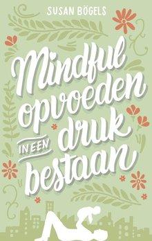 Susan Bögels Mindful opvoeden in een druk bestaan - Een praktische gids voor mindful ouderschap