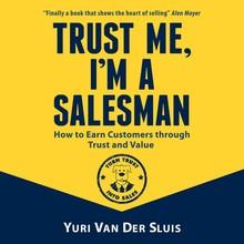 Yuri van der Sluis Trust me, I'm a salesman - How to Earn Customers through Trust and Value