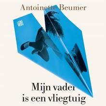 Antoinette Beumer Mijn vader is een vliegtuig