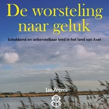 Jan Zegers De worsteling naar geluk - Schokkend en onherstelbaar leed in het land van Axel