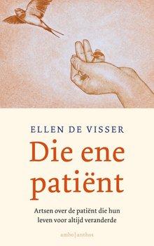 Ellen de Visser Die ene patiënt - Artsen over de patiënt die hun leven voor altijd veranderde
