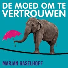 Marjan Haselhoff De moed om te vertrouwen - Leidinggeven is controle houden door los te laten