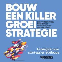 Alex van der Hulst Bouw een Killer Groeistrategie - Sprout Groeigids - Leer van Belsimpel, Helloprint en Picnic hoe je het gas erop houdt