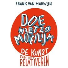 Frank van Marwijk Doe niet zo moeilijk - De kunst van het relativeren