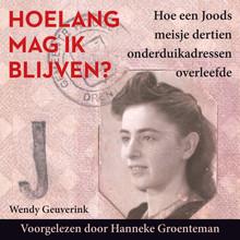 Wendy Geuverink Hoelang mag ik blijven? - Hoe een Joods meisje 13 onderduikadressen overleefde Voorgelezen door Hanneke Groenteman