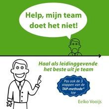 Eelko Vooijs Help, mijn team doet het niet! - Haal als leidinggevende het beste uit je team - Pas ook de 3 stappen van de TAP-methode toe