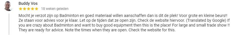 Google review: Mocht je verzot zijn op Badminton en goed materiaal willen aanschaffen dan is dit de plek! Voor grote en kleine beurs!! Ze staan voor advies voor je klaar. Let op de tijden dat ze open zijn. Check de website hiervoor.