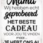 Spreukenbordje: Mama, Wij Hebben Echt Geprobeerd Het Beste Cadeau Voor Jou Te Vinden...   Houten Tekstbord