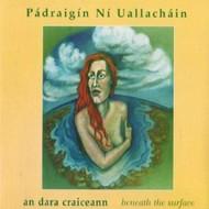 PÁDRAIGÍN NÍ UALLACHÁIN - AN DARA CRAICEANN ... BENEATH THE SURFACE (CD)...
