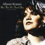ALISON KRAUSS - NOW THAT I'VE FOUND YOU: A COLLECTION (CD).