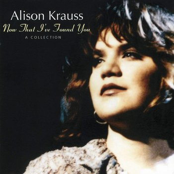 ALISON KRAUSS - NOW THAT I'VE FOUND YOU: A COLLECTION (CD)