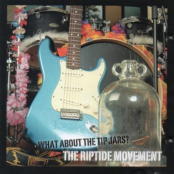 THE RIPTIDE MOVEMENT - WHAT ABOUT THE TIP JARS? (CD)