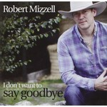 ROBERT MIZZELL - I DON'T WANT TO SAY GOODBYE (CD)...