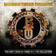 BACHMAN-TURNER OVERDRIVE - YOU AIN'T SEEN NOTHING YET: COLLECTION