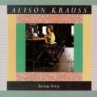 ALISON KRAUSS - TOO LATE TO CRY (CD)...