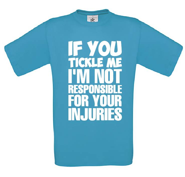 If You Tickle Me I'm Not Responsible For Your Injuries