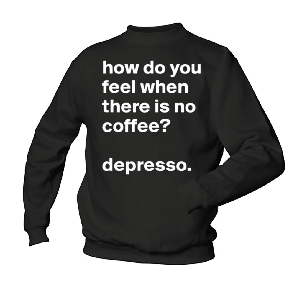 How do you feel when there is no Coffee ? Depresso.