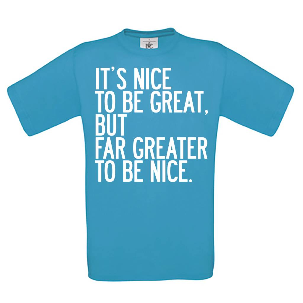 It's nice to be great but far greater to be nice.
