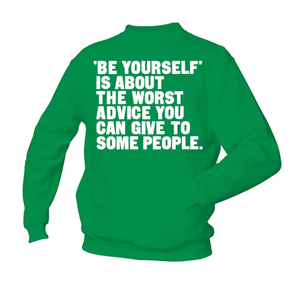 'Be yourself' is the worst advice you can give to some people.