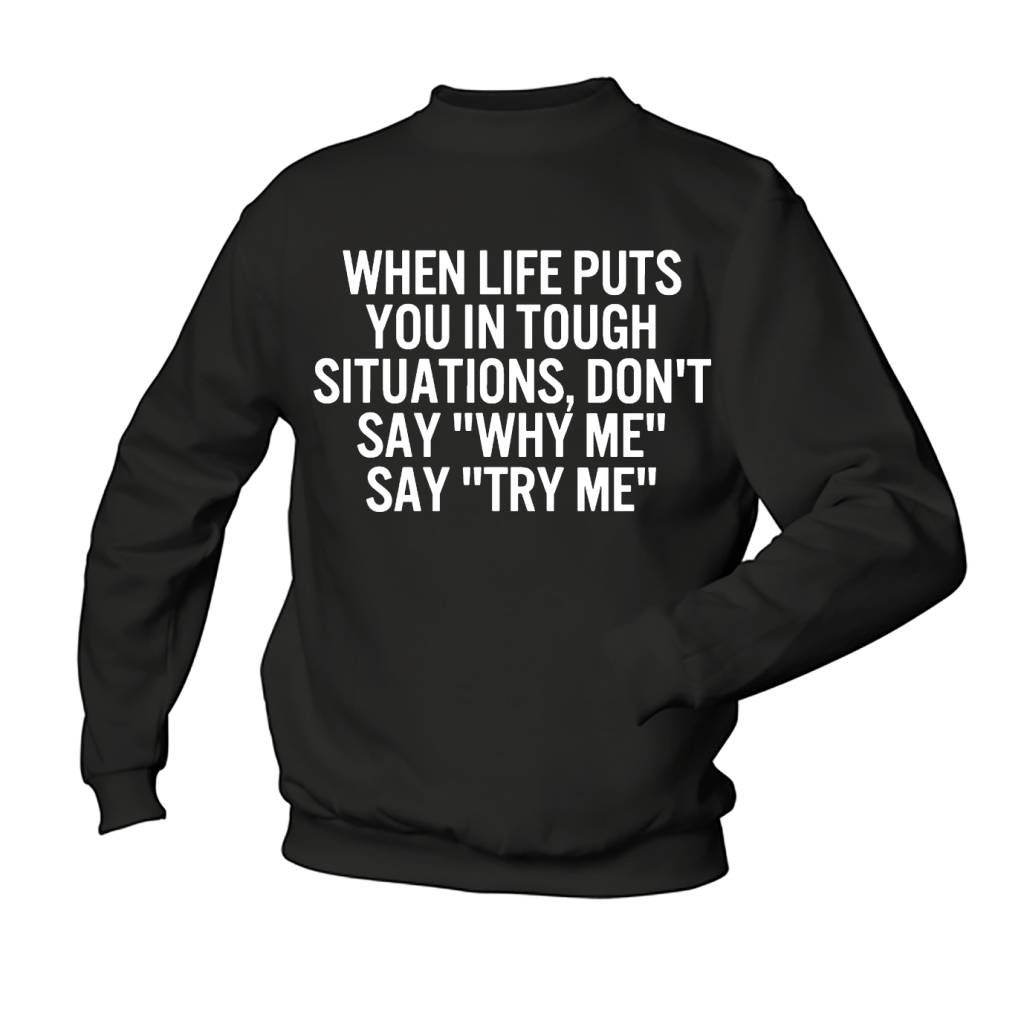 "When life puts you in tough situations, don't say ""why me"" say ""try me"""
