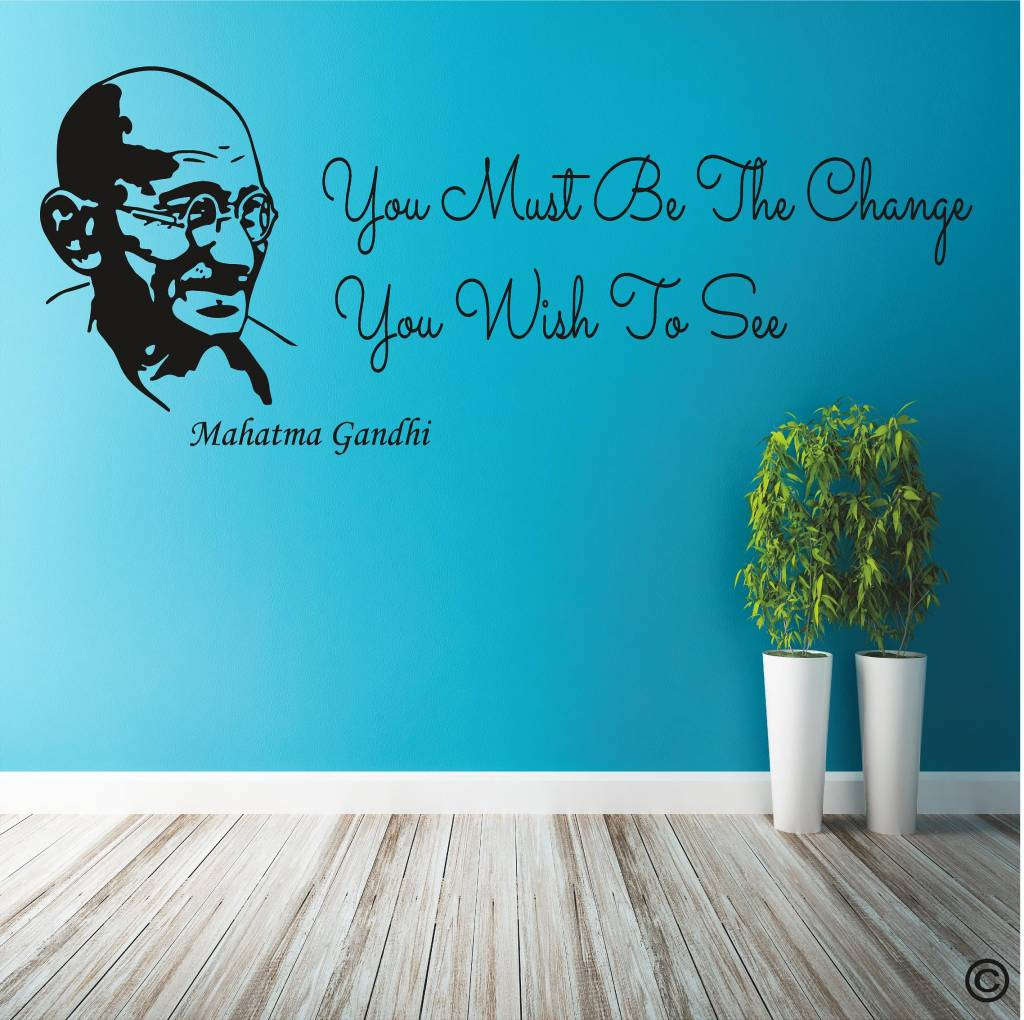 Gandhi, You must be the change you wish to see