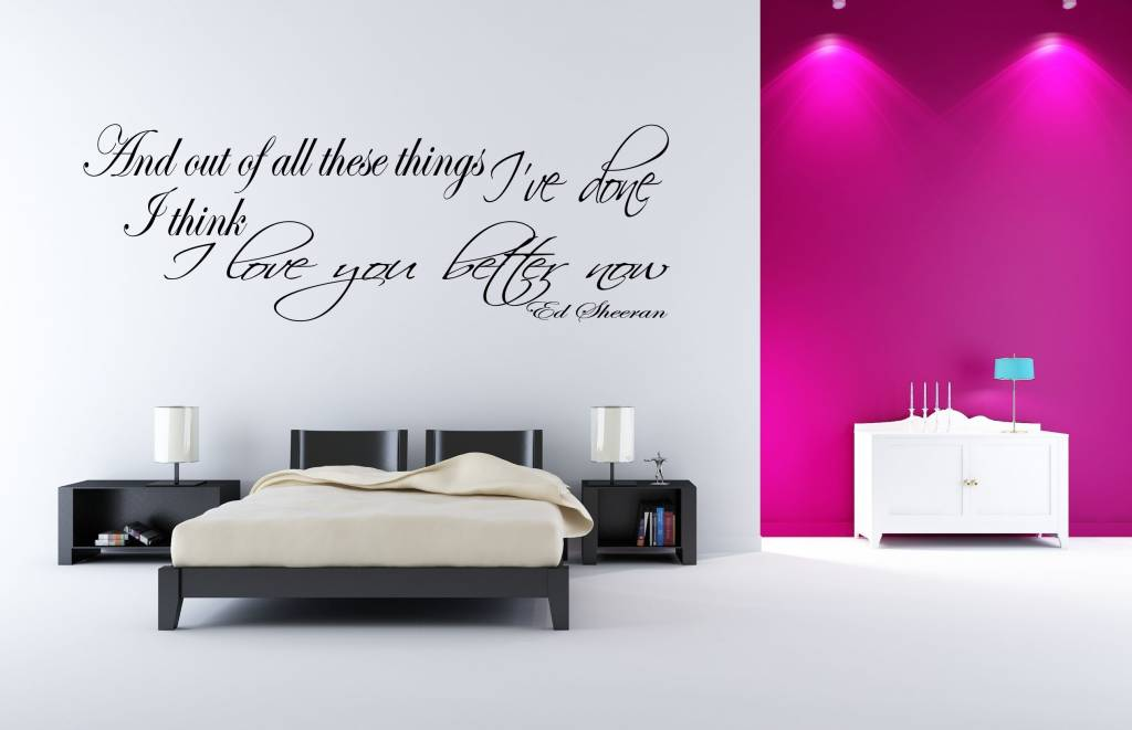 Ed Sheeran - And out of all these things I've done, I think I love you better now. Muursticker / Interieursticker
