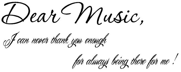 Dear Music, I can never thank you enough for always being there for me
