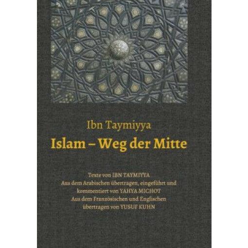 Islam - Weg der Mitte|Taqi ad-Din Ahmad Ibn Taymiyya; Yahya Michot|Deutsch