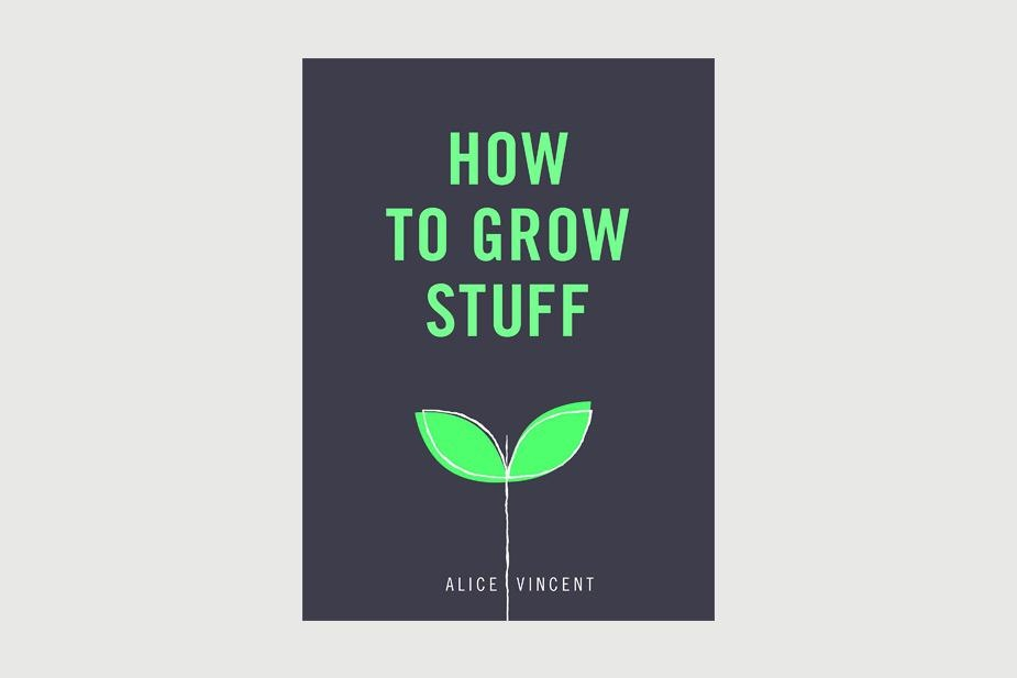 Book - How to Grow Stuff: Easy, no-stress gardening for beginners by Alice Vincent
