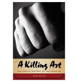 The Killing Art The Untold History of Taekwondo by Alex Gillis