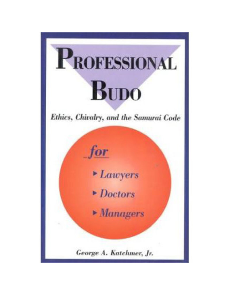 Professional Budo Ethics, Chvalry and the Samurai Code by George A. Katchmer Jr