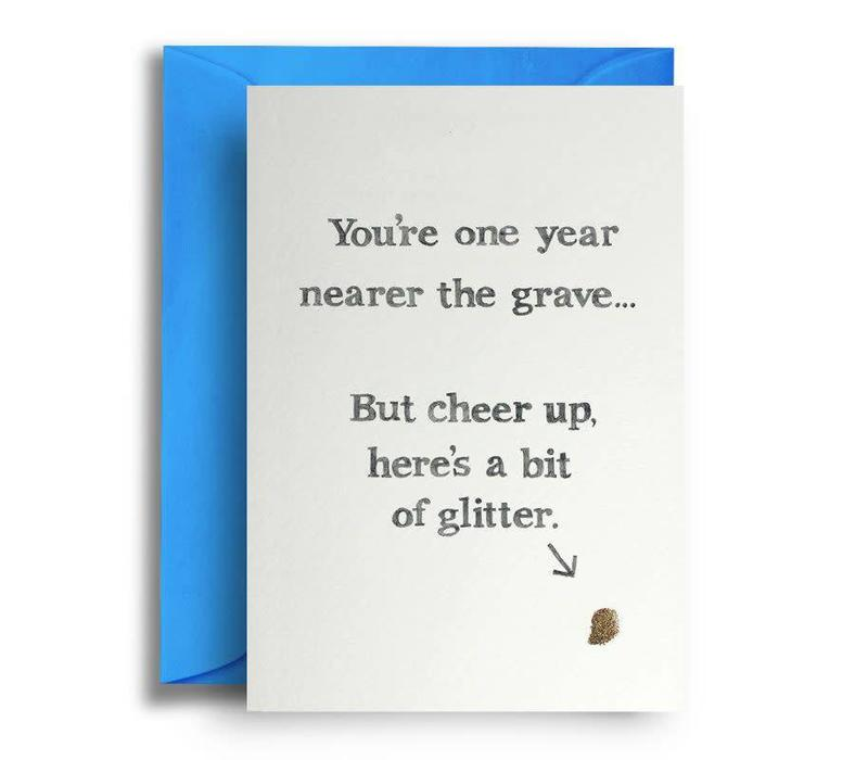 You're one year nearer the grave... But cheer up, here's a bit of glitter