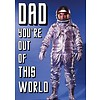 Dad you're out of this world
