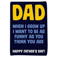 Dad when i grow up i want to be as funny as you think your are happy father's day