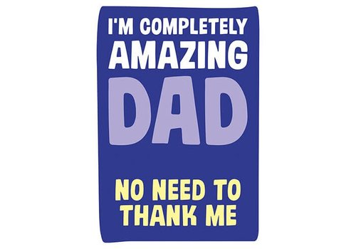 I'm completely amazing Dad no need to thank me