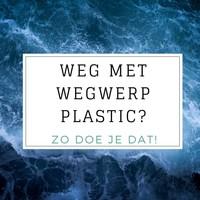 Weg met Wegwerpplastic - 10 Tips om plastic afval te verminderen