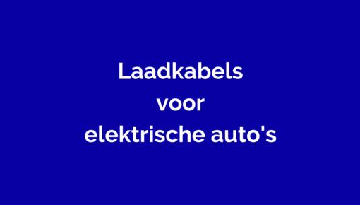 Laadkabels, thuisladers en andere kabels voor  elektrische auto's