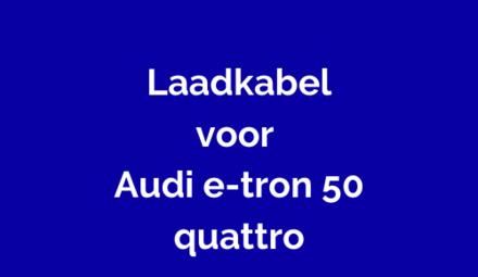 Laadkabel voor Audi e-tron 50 quattro