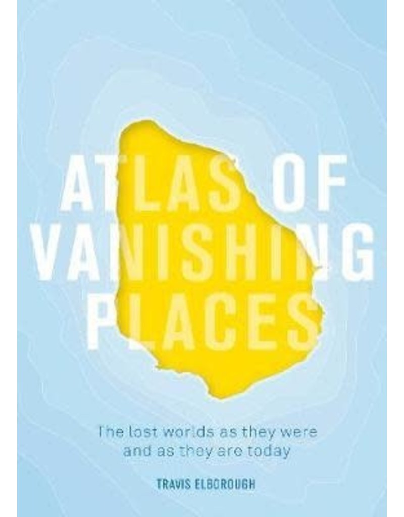 Atlas of Vanishing Places : The Lost worlds as they were and as they are today