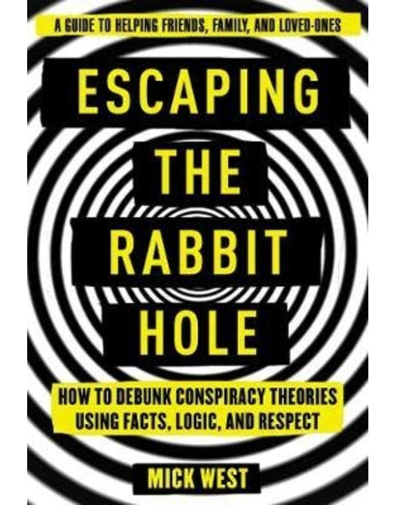 WEST Mick Escaping the Rabbit Hole : How to Debunk Conspiracy Theories Using Facts, Logic, and Respect