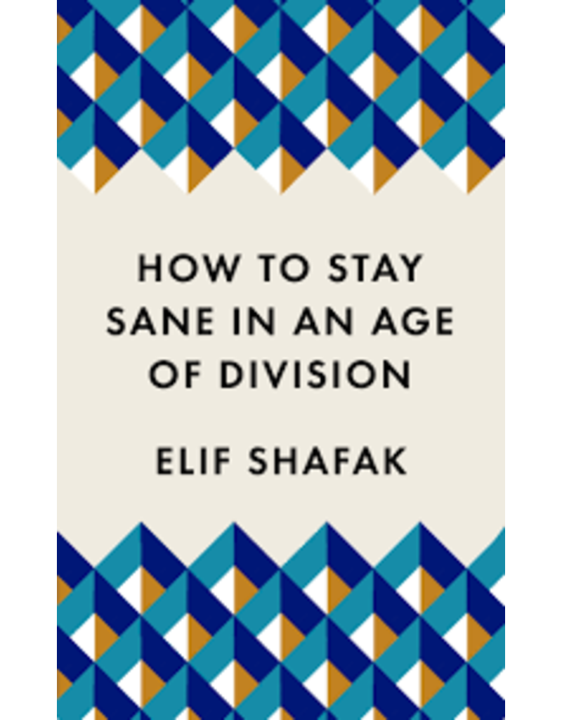 SHAFAK Elif How to Stay Sane in an Age of Division