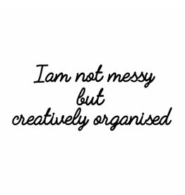 Quote 'I am not messy but creatively organised' zwart