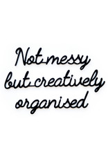 Quote 'Not messy but creatively organised' zwart