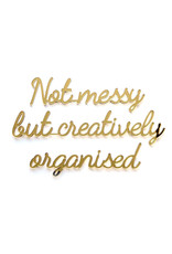 Quote 'Not messy but creatively organised' goud