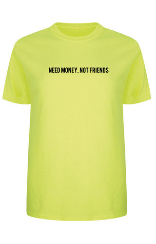 NEED MONEY NOT FRIENDS TEE NEON