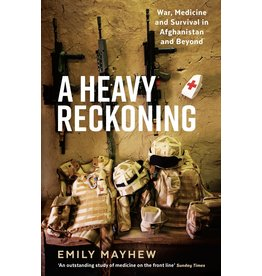 A Heavy Reckoning: War, Medicine and Survival in Afghanistan and Beyond Author Emily Mayhew
