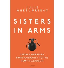 Sisters in Arms, Female Warriors from Antiquity to the New Millennium Author Julie Wheelwright