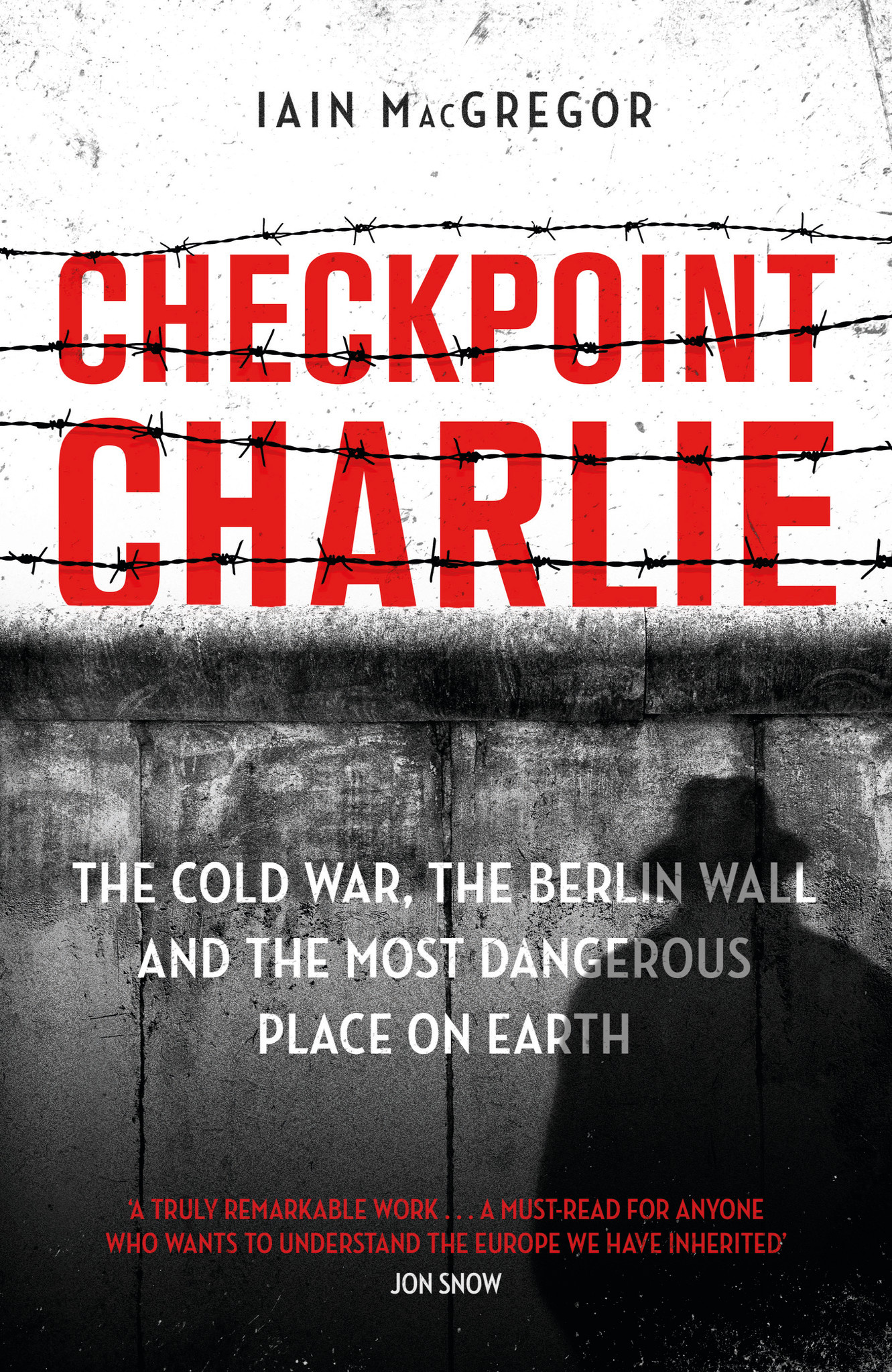 Checkpoint Charlie: The Cold War, the Berlin Wall and the Most Dangerous Place on Earth Author Iain MacGregor