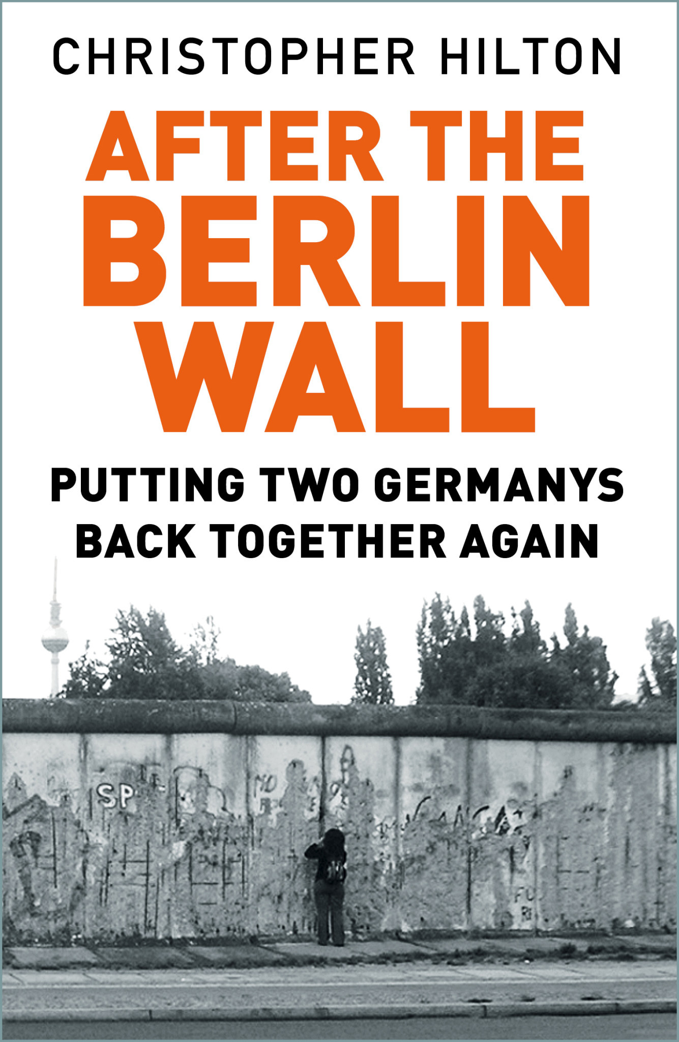 After The Berlin Wall Putting Two Germanys Back Together Again Author Christopher Hilton